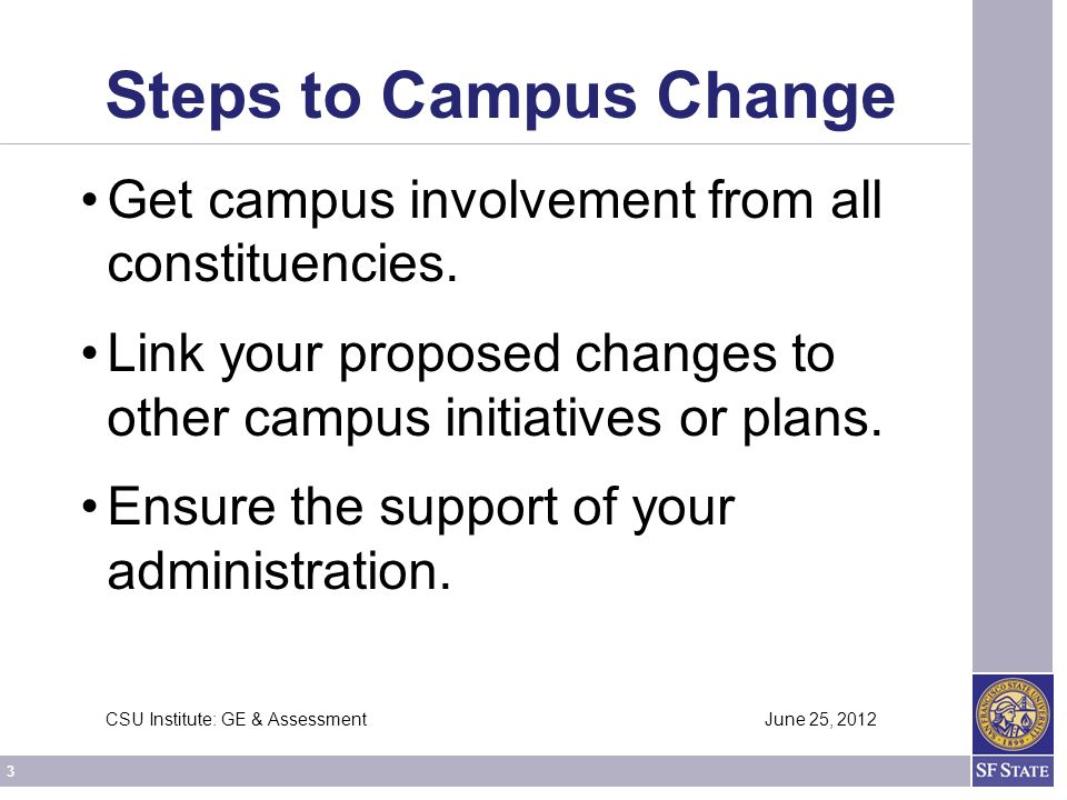4 CSU Institute: GE & Assessment June 25, 2012 Steps to Campus Change Develop a road map or timeline for implementation.