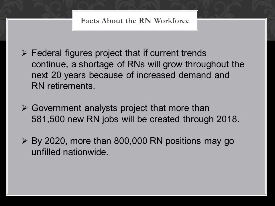 Facts About the RN Workforce  Federal figures project that if current trends continue, a shortage of RNs will grow throughout the next 20 years becau