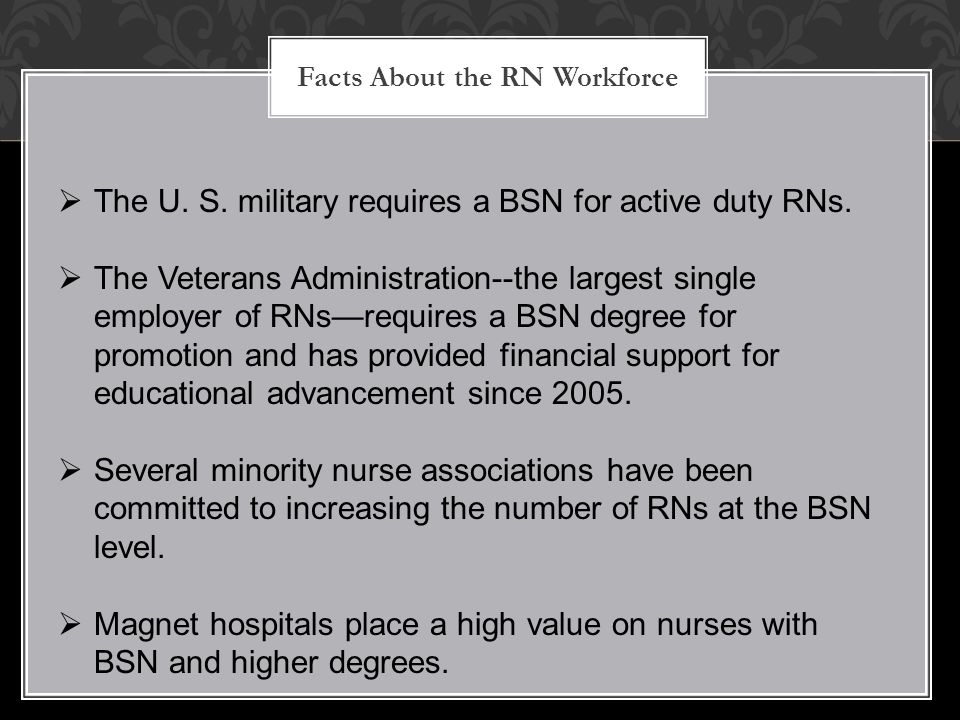 Facts About the RN Workforce  The U. S. military requires a BSN for active duty RNs.  The Veterans Administration--the largest single employer of RN