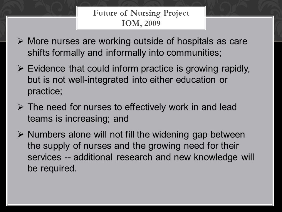 Future of Nursing Project IOM, 2009  More nurses are working outside of hospitals as care shifts formally and informally into communities;  Evidence