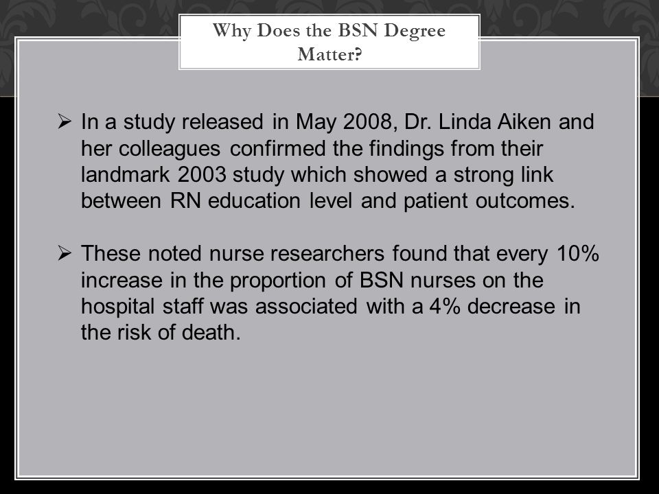 Why Does the BSN Degree Matter?  In a study released in May 2008, Dr. Linda Aiken and her colleagues confirmed the findings from their landmark 2003