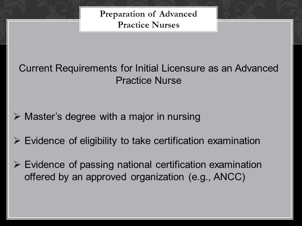 Preparation of Advanced Practice Nurses Current Requirements for Initial Licensure as an Advanced Practice Nurse  Master's degree with a major in nur