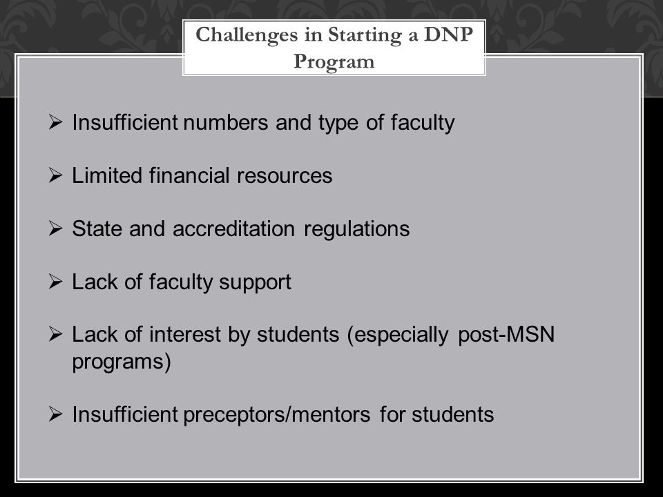 Challenges in Starting a DNP Program  Insufficient numbers and type of faculty  Limited financial resources  State and accreditation regulations 