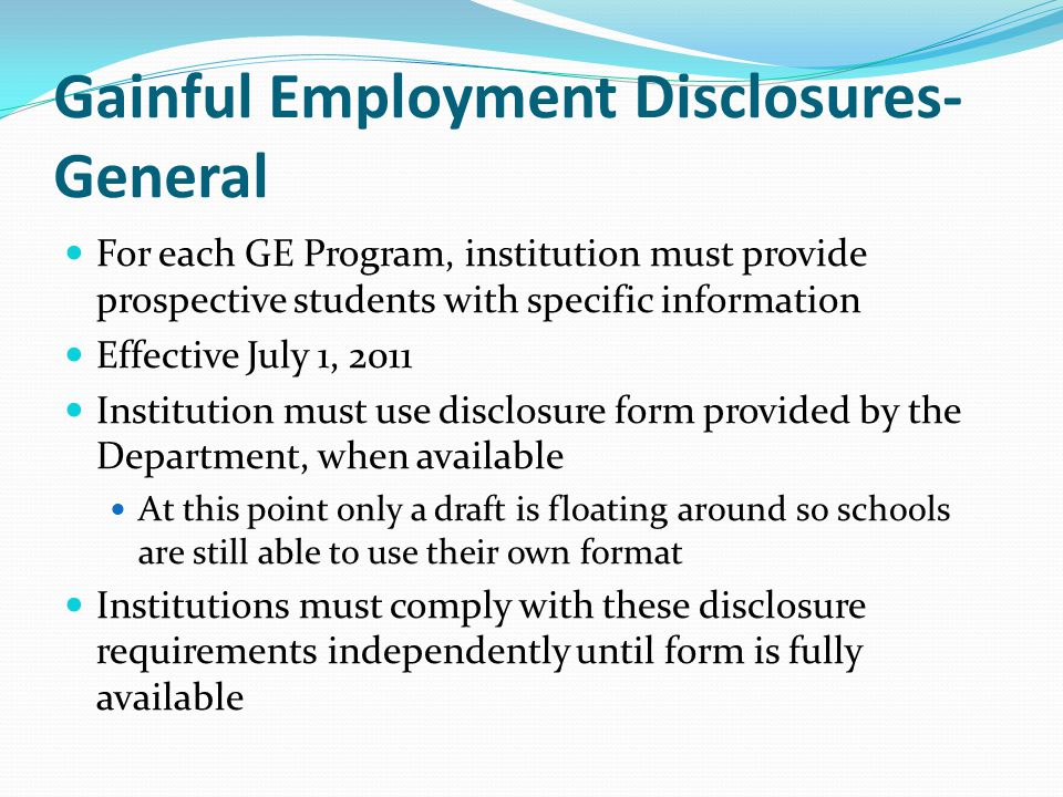 Gainful Employment Disclosures- General For each GE Program, institution must provide prospective students with specific information Effective July 1, 2011 Institution must use disclosure form provided by the Department, when available At this point only a draft is floating around so schools are still able to use their own format Institutions must comply with these disclosure requirements independently until form is fully available