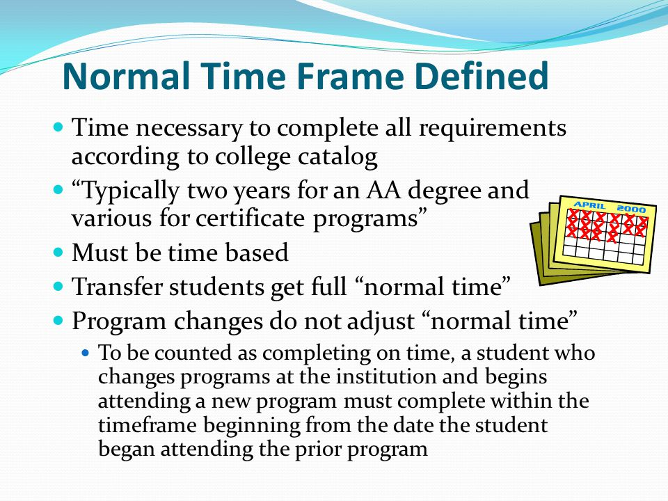 Normal Time Frame Defined Time necessary to complete all requirements according to college catalog Typically two years for an AA degree and various for certificate programs Must be time based Transfer students get full normal time Program changes do not adjust normal time To be counted as completing on time, a student who changes programs at the institution and begins attending a new program must complete within the timeframe beginning from the date the student began attending the prior program