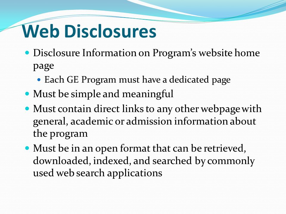 Web Disclosures Disclosure Information on Program's website home page Each GE Program must have a dedicated page Must be simple and meaningful Must contain direct links to any other webpage with general, academic or admission information about the program Must be in an open format that can be retrieved, downloaded, indexed, and searched by commonly used web search applications