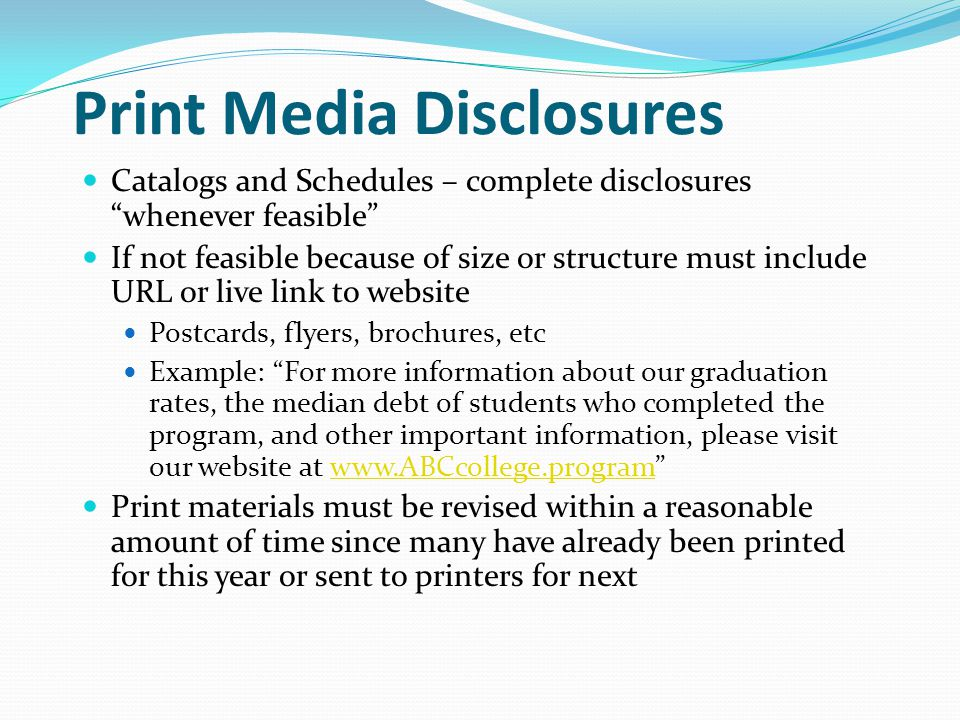 Print Media Disclosures Catalogs and Schedules – complete disclosures whenever feasible If not feasible because of size or structure must include URL or live link to website Postcards, flyers, brochures, etc Example: For more information about our graduation rates, the median debt of students who completed the program, and other important information, please visit our website at www.ABCcollege.program www.ABCcollege.program Print materials must be revised within a reasonable amount of time since many have already been printed for this year or sent to printers for next