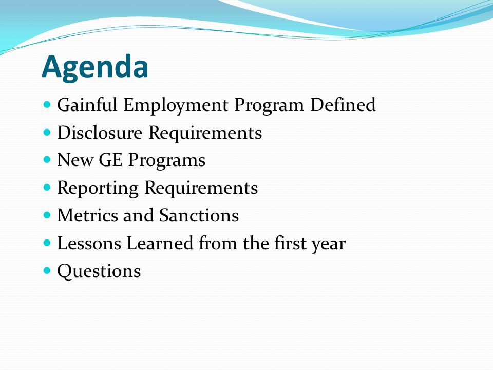 Agenda Gainful Employment Program Defined Disclosure Requirements New GE Programs Reporting Requirements Metrics and Sanctions Lessons Learned from the first year Questions