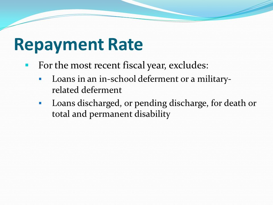 Repayment Rate  For the most recent fiscal year, excludes:  Loans in an in-school deferment or a military- related deferment  Loans discharged, or pending discharge, for death or total and permanent disability