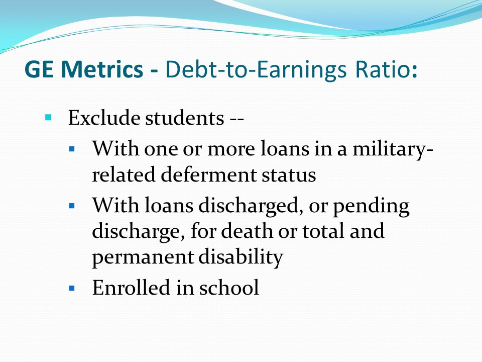 GE Metrics - Debt-to-Earnings Ratio:  Exclude students --  With one or more loans in a military- related deferment status  With loans discharged, or pending discharge, for death or total and permanent disability  Enrolled in school