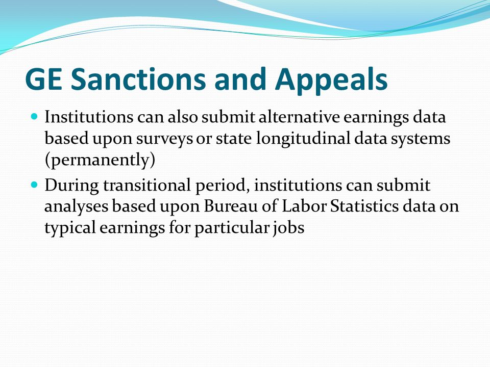 Institutions can also submit alternative earnings data based upon surveys or state longitudinal data systems (permanently) During transitional period, institutions can submit analyses based upon Bureau of Labor Statistics data on typical earnings for particular jobs GE Sanctions and Appeals