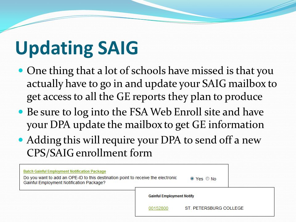 Updating SAIG One thing that a lot of schools have missed is that you actually have to go in and update your SAIG mailbox to get access to all the GE reports they plan to produce Be sure to log into the FSA Web Enroll site and have your DPA update the mailbox to get GE information Adding this will require your DPA to send off a new CPS/SAIG enrollment form
