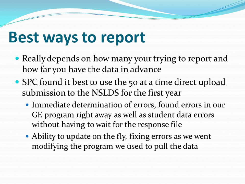 Best ways to report Really depends on how many your trying to report and how far you have the data in advance SPC found it best to use the 50 at a time direct upload submission to the NSLDS for the first year Immediate determination of errors, found errors in our GE program right away as well as student data errors without having to wait for the response file Ability to update on the fly, fixing errors as we went modifying the program we used to pull the data