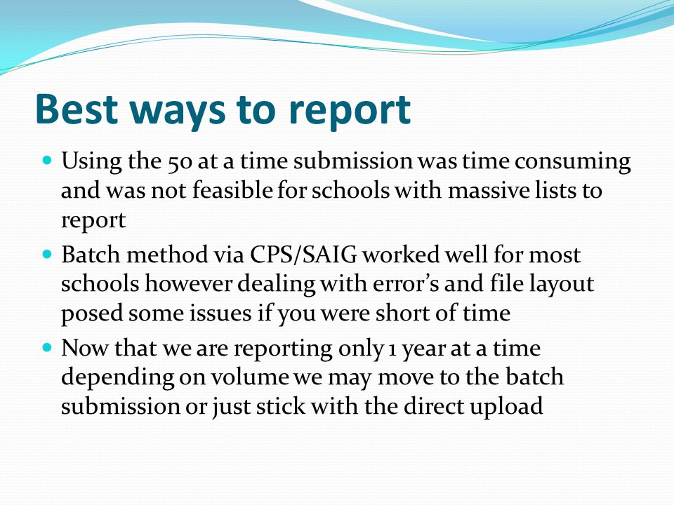Best ways to report Using the 50 at a time submission was time consuming and was not feasible for schools with massive lists to report Batch method via CPS/SAIG worked well for most schools however dealing with error's and file layout posed some issues if you were short of time Now that we are reporting only 1 year at a time depending on volume we may move to the batch submission or just stick with the direct upload