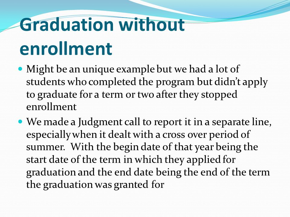 Graduation without enrollment Might be an unique example but we had a lot of students who completed the program but didn't apply to graduate for a term or two after they stopped enrollment We made a Judgment call to report it in a separate line, especially when it dealt with a cross over period of summer.