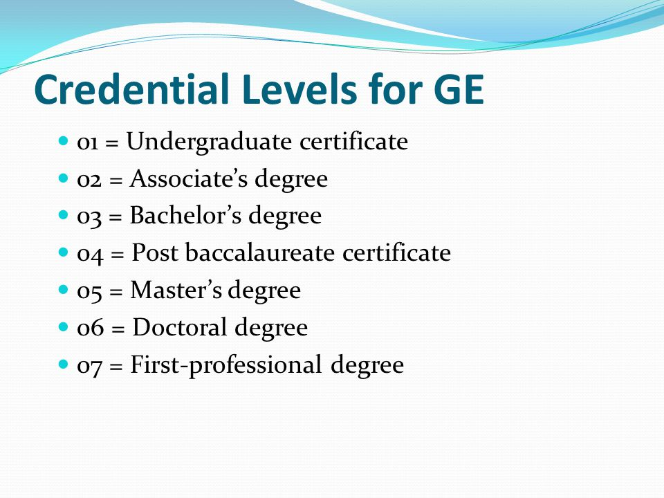 Credential Levels for GE 01 = Undergraduate certificate 02 = Associate's degree 03 = Bachelor's degree 04 = Post baccalaureate certificate 05 = Master's degree 06 = Doctoral degree 07 = First-professional degree