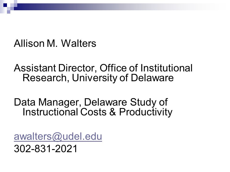 Allison M. Walters Assistant Director, Office of Institutional Research, University of Delaware Data Manager, Delaware Study of Instructional Costs &