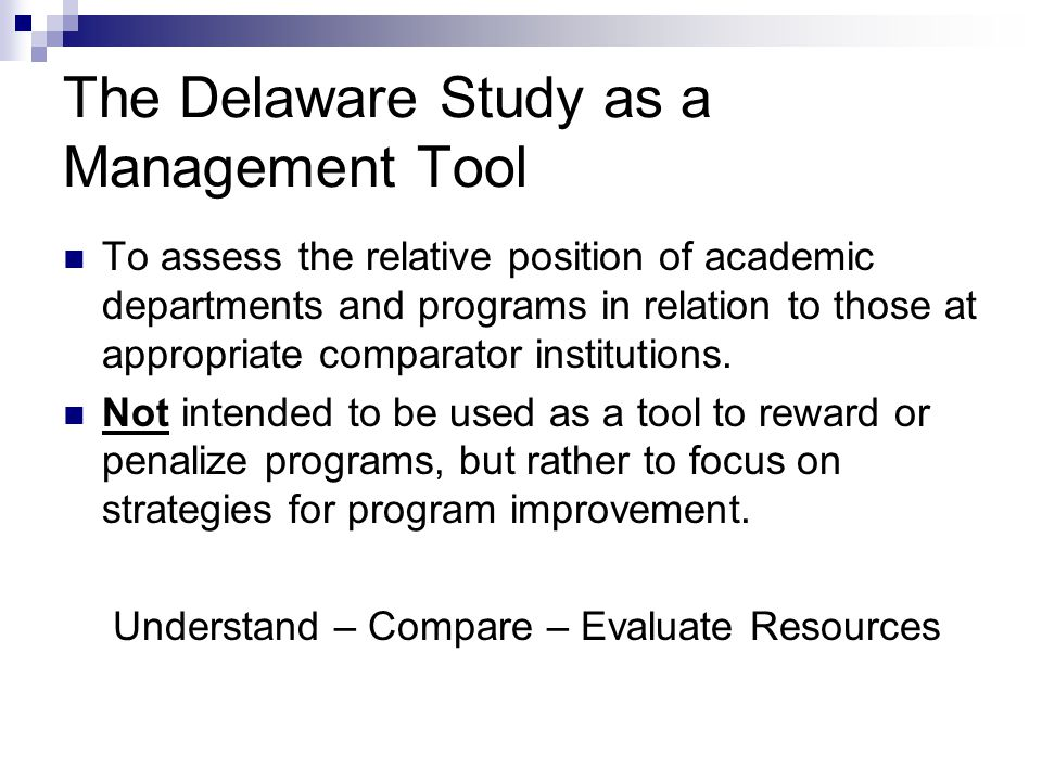 The Delaware Study as a Management Tool To assess the relative position of academic departments and programs in relation to those at appropriate comparator institutions.