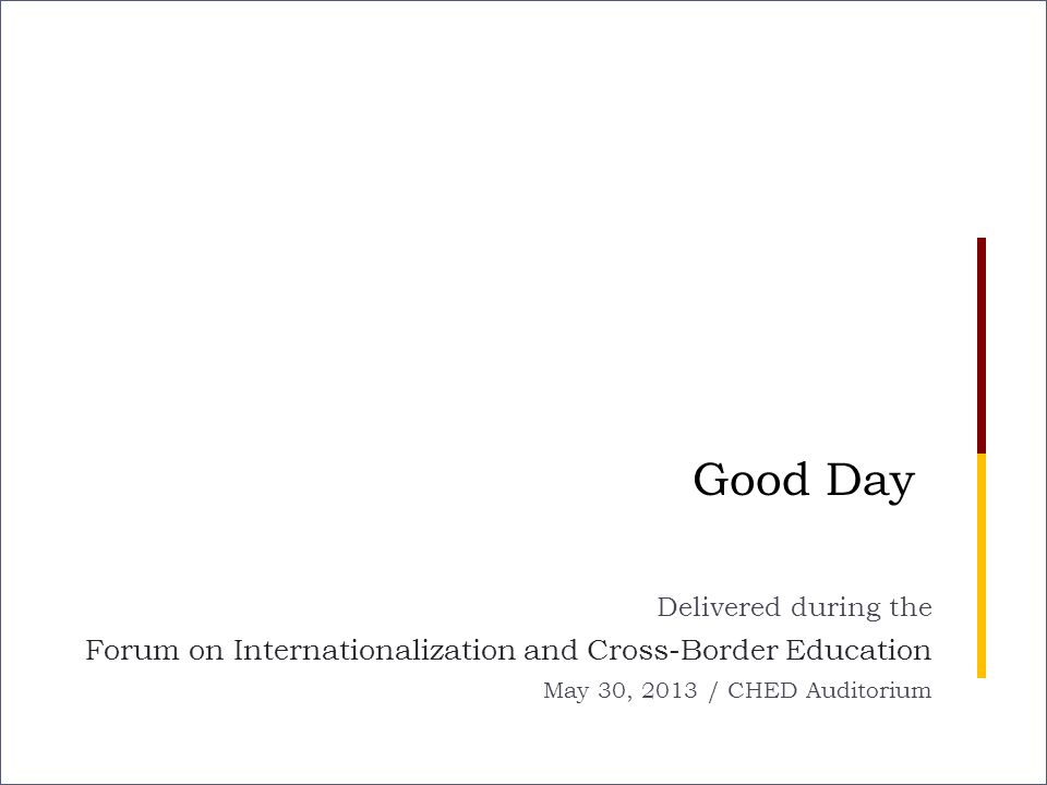 Good Day Delivered during the Forum on Internationalization and Cross-Border Education May 30, 2013 / CHED Auditorium