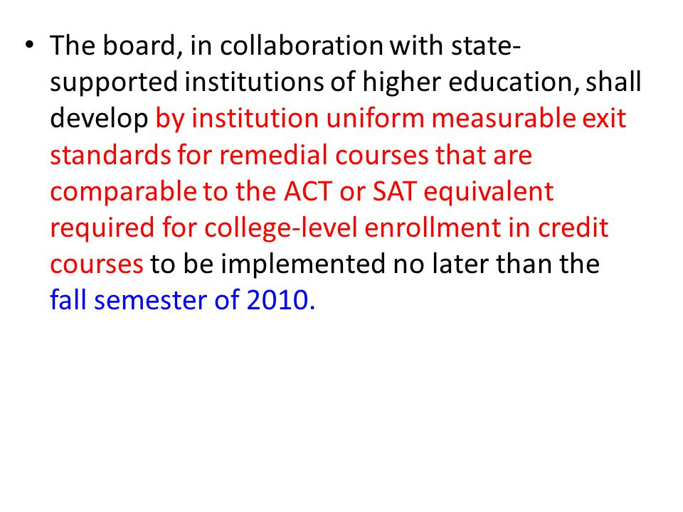 The board, in collaboration with state- supported institutions of higher education, shall develop by institution uniform measurable exit standards for remedial courses that are comparable to the ACT or SAT equivalent required for college-level enrollment in credit courses to be implemented no later than the fall semester of 2010.