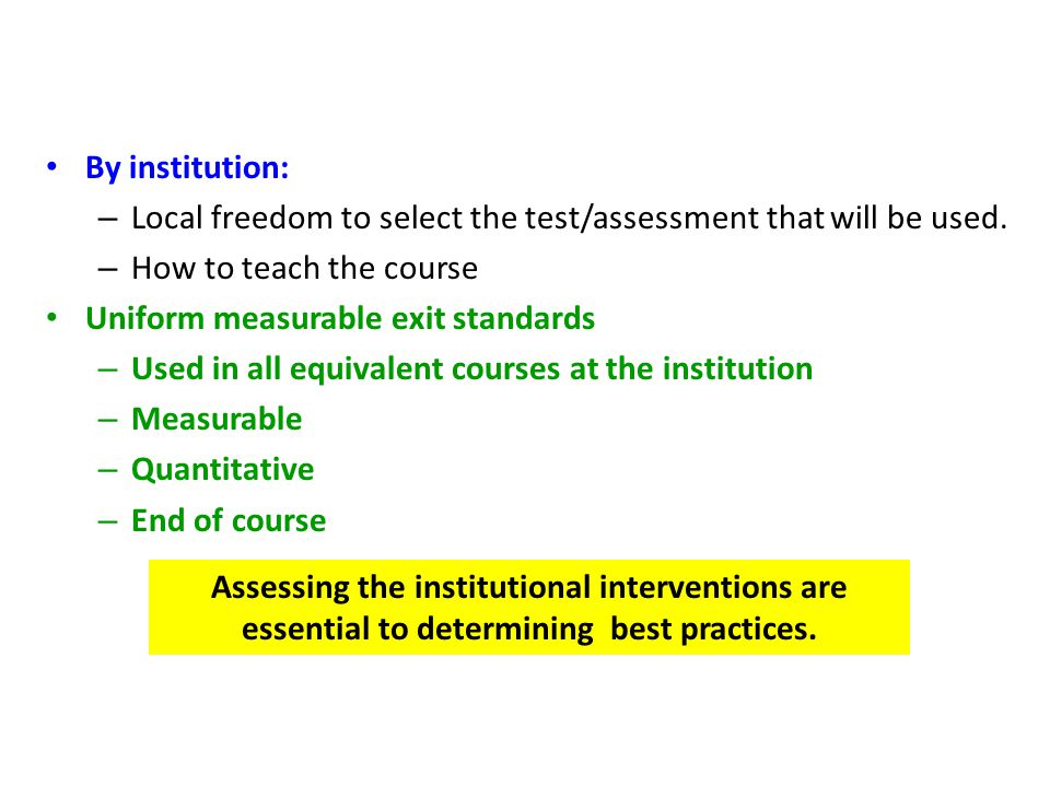 By institution: – Local freedom to select the test/assessment that will be used. – How to teach the course Uniform measurable exit standards – Used in