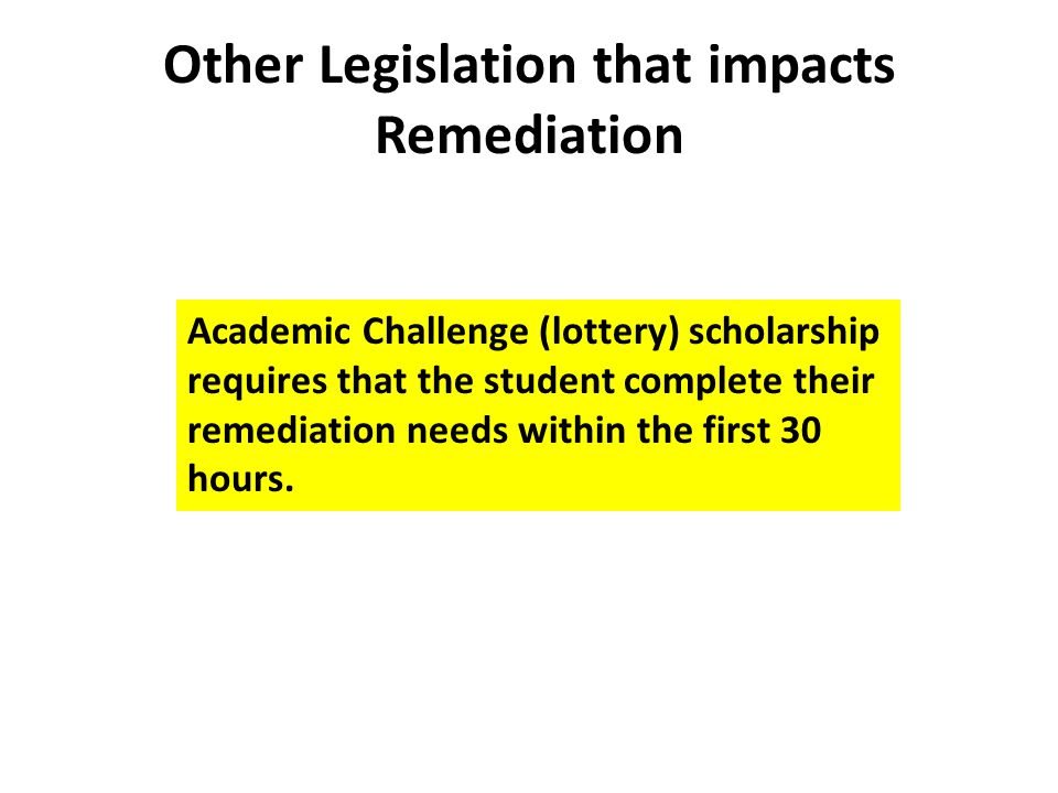 Other Legislation that impacts Remediation Academic Challenge (lottery) scholarship requires that the student complete their remediation needs within the first 30 hours.