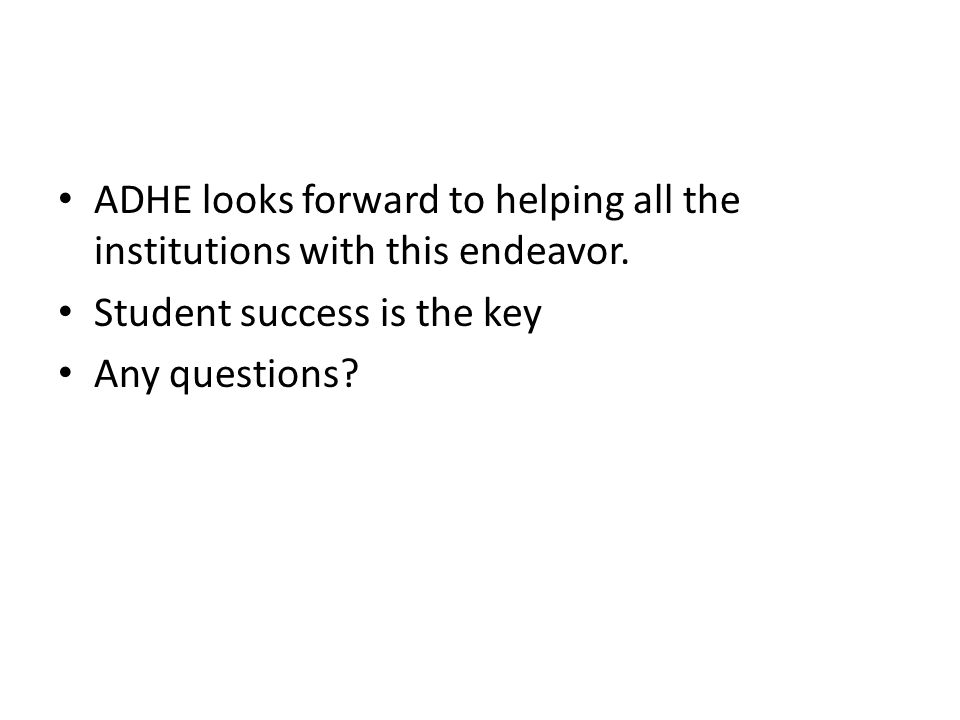 ADHE looks forward to helping all the institutions with this endeavor. Student success is the key Any questions?