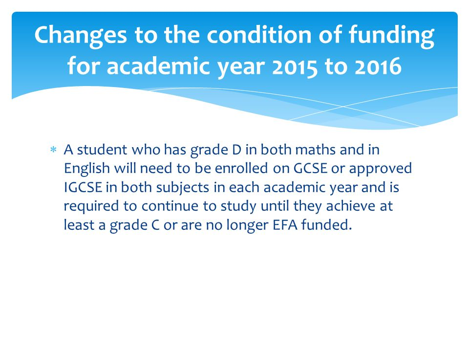  A student who has grade D in both maths and in English will need to be enrolled on GCSE or approved IGCSE in both subjects in each academic year and is required to continue to study until they achieve at least a grade C or are no longer EFA funded.