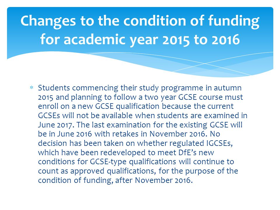  Students commencing their study programme in autumn 2015 and planning to follow a two year GCSE course must enroll on a new GCSE qualification because the current GCSEs will not be available when students are examined in June 2017.