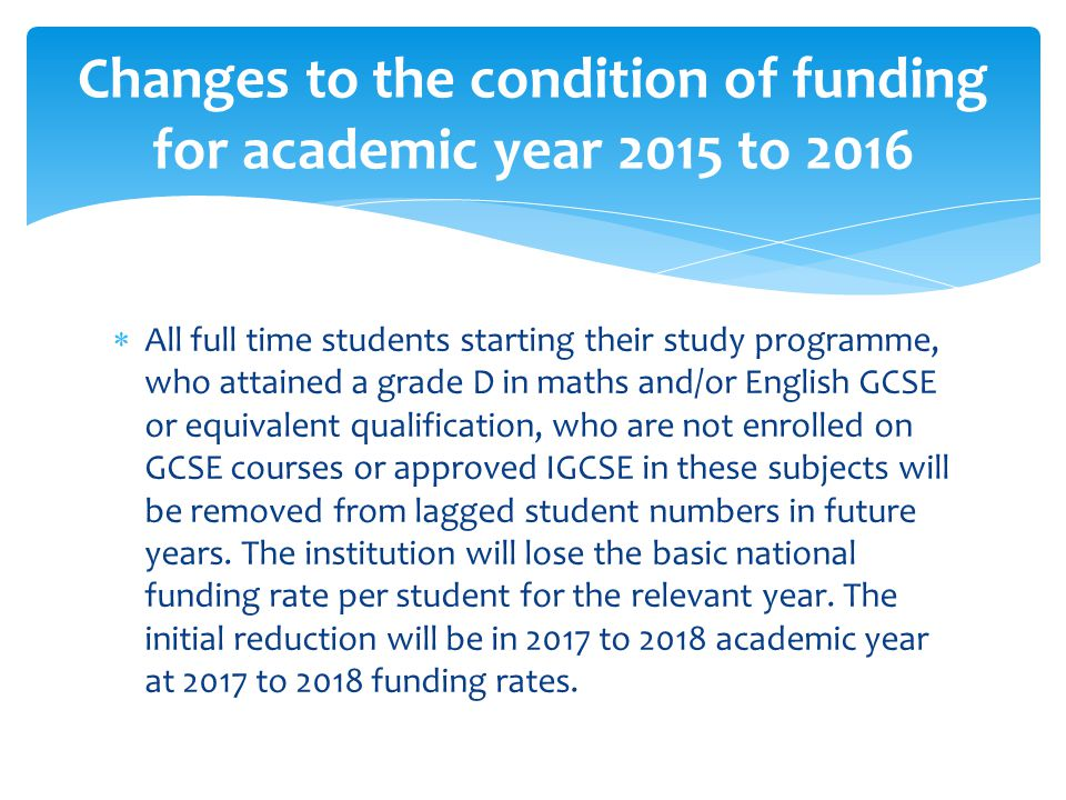  All full time students starting their study programme, who attained a grade D in maths and/or English GCSE or equivalent qualification, who are not enrolled on GCSE courses or approved IGCSE in these subjects will be removed from lagged student numbers in future years.