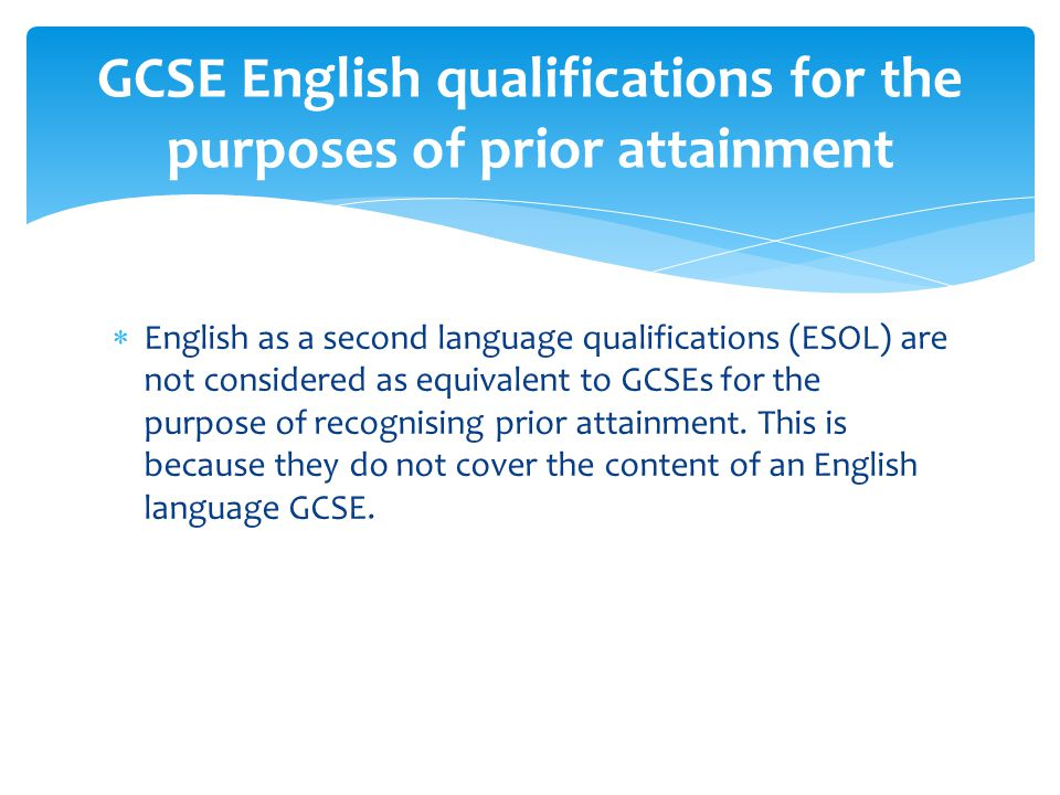  English as a second language qualifications (ESOL) are not considered as equivalent to GCSEs for the purpose of recognising prior attainment.