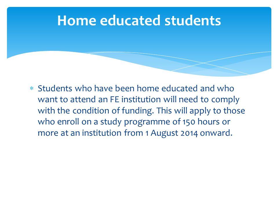  Students who have been home educated and who want to attend an FE institution will need to comply with the condition of funding. This will apply to