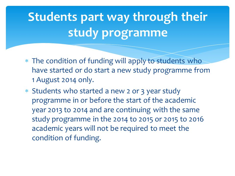  The condition of funding will apply to students who have started or do start a new study programme from 1 August 2014 only.
