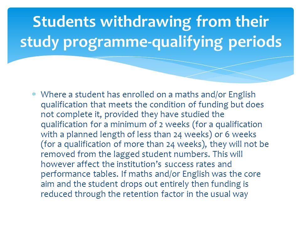  Where a student has enrolled on a maths and/or English qualification that meets the condition of funding but does not complete it, provided they have studied the qualification for a minimum of 2 weeks (for a qualification with a planned length of less than 24 weeks) or 6 weeks (for a qualification of more than 24 weeks), they will not be removed from the lagged student numbers.
