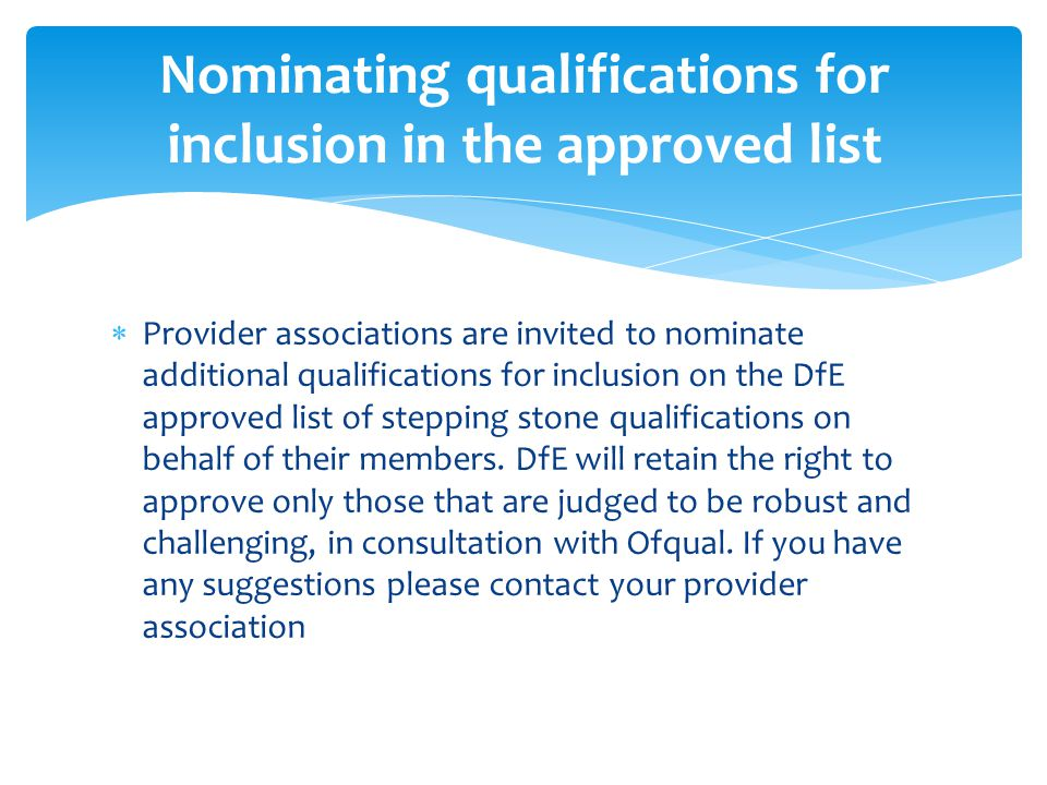  Provider associations are invited to nominate additional qualifications for inclusion on the DfE approved list of stepping stone qualifications on behalf of their members.