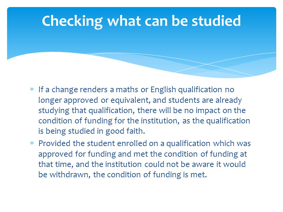  If a change renders a maths or English qualification no longer approved or equivalent, and students are already studying that qualification, there will be no impact on the condition of funding for the institution, as the qualification is being studied in good faith.