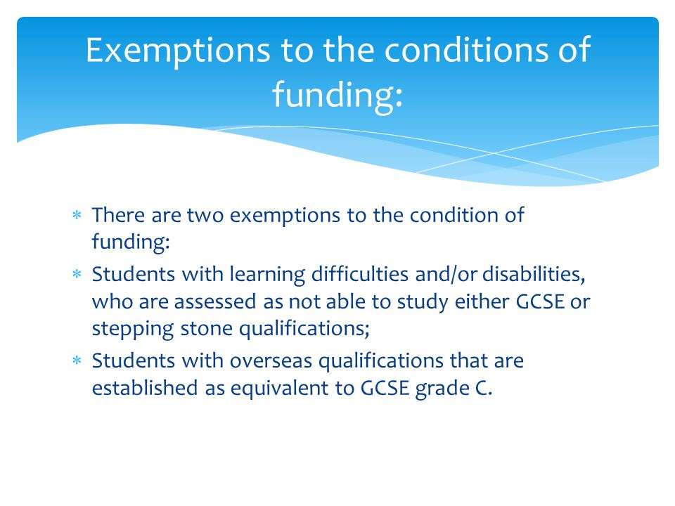  There are two exemptions to the condition of funding:  Students with learning difficulties and/or disabilities, who are assessed as not able to study either GCSE or stepping stone qualifications;  Students with overseas qualifications that are established as equivalent to GCSE grade C.