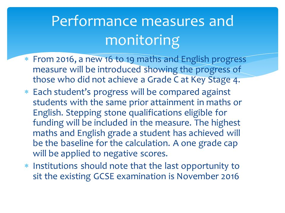  From 2016, a new 16 to 19 maths and English progress measure will be introduced showing the progress of those who did not achieve a Grade C at Key Stage 4.