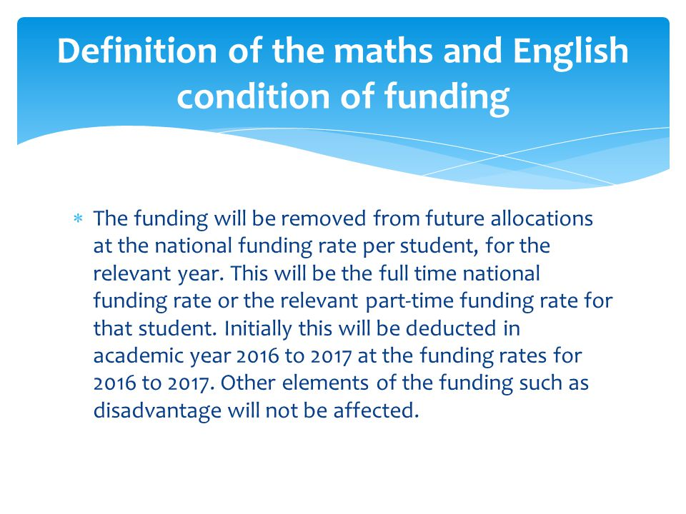  To meet the condition of funding the student must be enrolled on an approved qualification, that is, a GCSE, or a Level 1/Level 2 certificate counting towards the English Baccalaureate, or an approved stepping stone qualification.