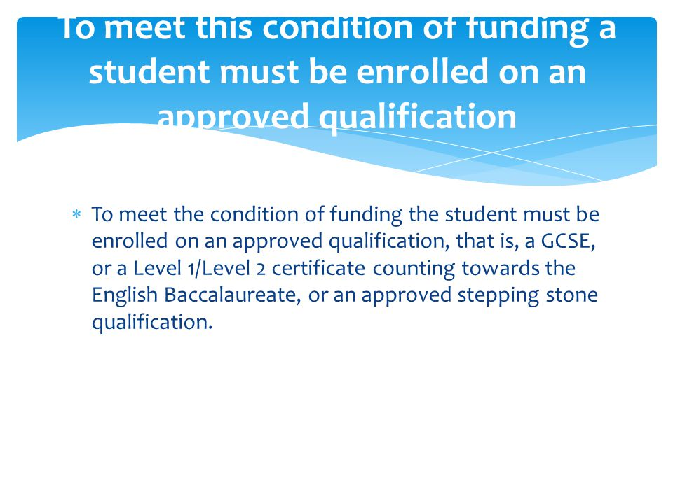  To meet the condition of funding the student must be enrolled on an approved qualification, that is, a GCSE, or a Level 1/Level 2 certificate counti