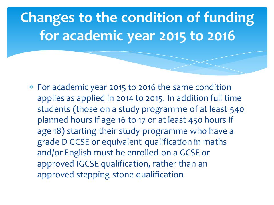  A student who has grade D in both maths and in English will need to be enrolled on GCSE or approved IGCSE in both subjects in each academic year and is required to continue to study until they achieve at least a grade C or are no longer EFA funded.