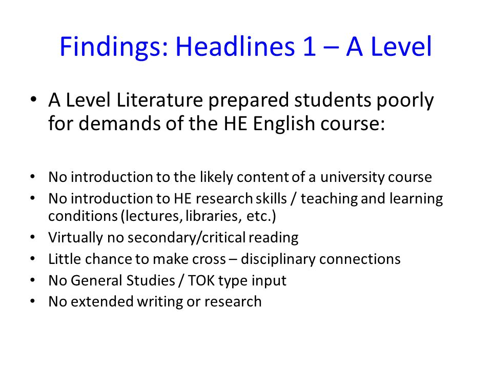 Findings: Headlines 1 – A Level A Level Literature prepared students poorly for demands of the HE English course: No introduction to the likely content of a university course No introduction to HE research skills / teaching and learning conditions (lectures, libraries, etc.) Virtually no secondary/critical reading Little chance to make cross – disciplinary connections No General Studies / TOK type input No extended writing or research