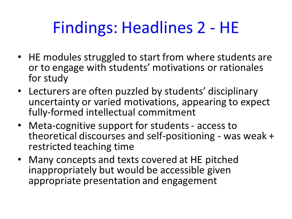 Findings: Headlines 2 - HE HE modules struggled to start from where students are or to engage with students' motivations or rationales for study Lecturers are often puzzled by students' disciplinary uncertainty or varied motivations, appearing to expect fully-formed intellectual commitment Meta-cognitive support for students - access to theoretical discourses and self-positioning - was weak + restricted teaching time Many concepts and texts covered at HE pitched inappropriately but would be accessible given appropriate presentation and engagement