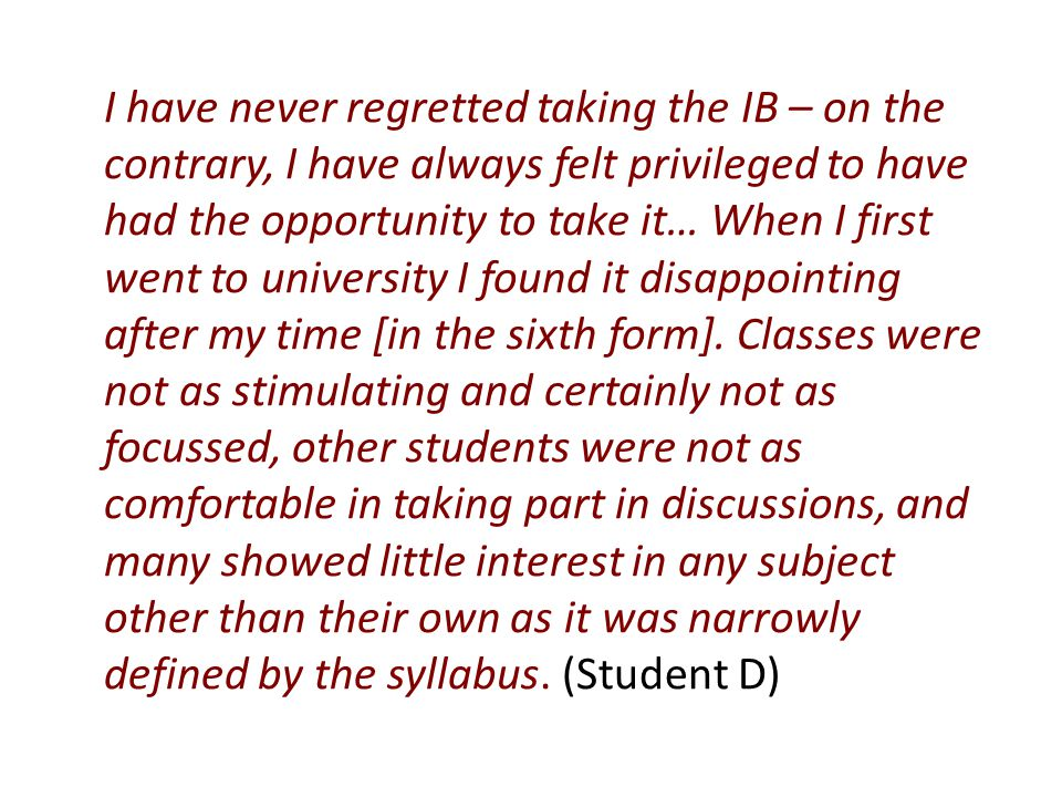 I find it almost impossible to be objective about the IB as it was a wholly positive experience for me, and I still firmly believe that in terms of preparation for life after the sixth form, whether in academia or otherwise, the IB has far more to offer than A Level.