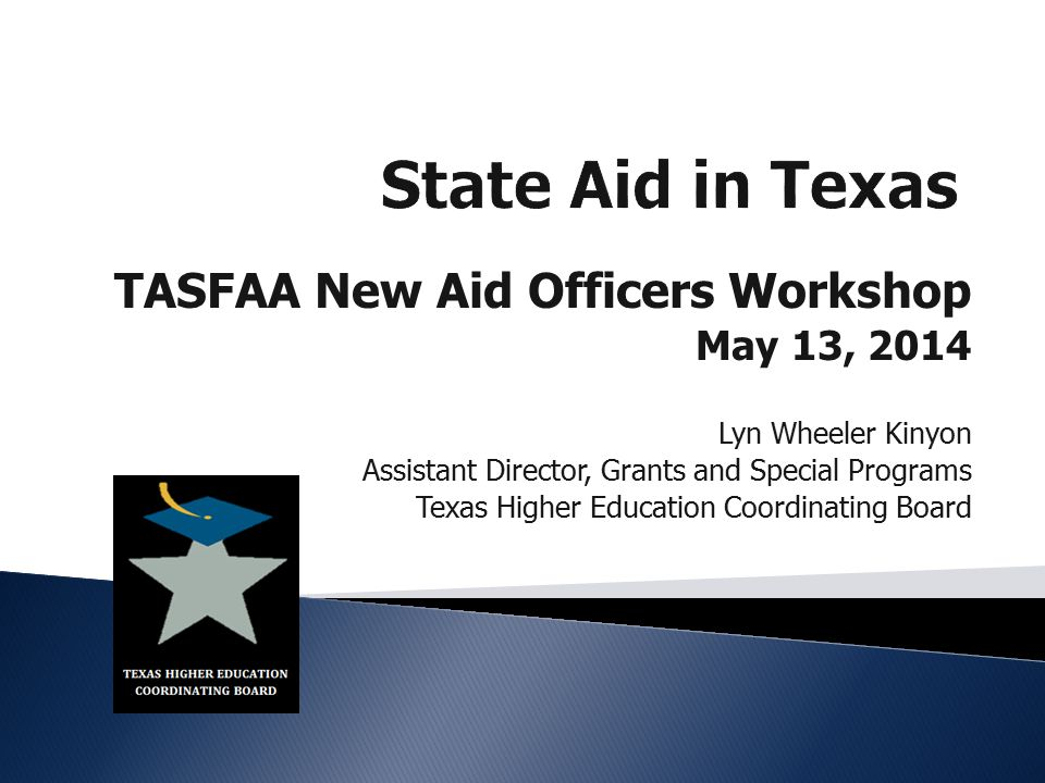 TASFAA New Aid Officers Workshop May 13, 2014 Lyn Wheeler Kinyon Assistant Director, Grants and Special Programs Texas Higher Education Coordinating Board