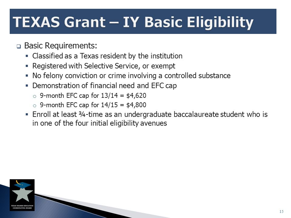 15  Basic Requirements:  Classified as a Texas resident by the institution  Registered with Selective Service, or exempt  No felony conviction or