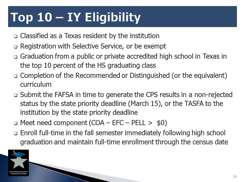  Classified as a Texas resident by the institution  Registration with Selective Service, or be exempt  Graduation from a public or private accredit