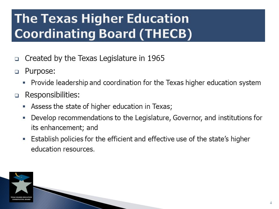  Created by the Texas Legislature in 1965  Purpose:  Provide leadership and coordination for the Texas higher education system  Responsibilities:  Assess the state of higher education in Texas;  Develop recommendations to the Legislature, Governor, and institutions for its enhancement; and  Establish policies for the efficient and effective use of the state's higher education resources.