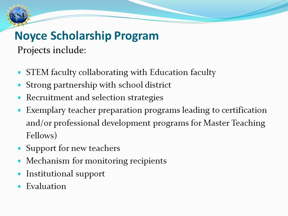 Noyce Scholarship Program Projects include: STEM faculty collaborating with Education faculty Strong partnership with school district Recruitment and