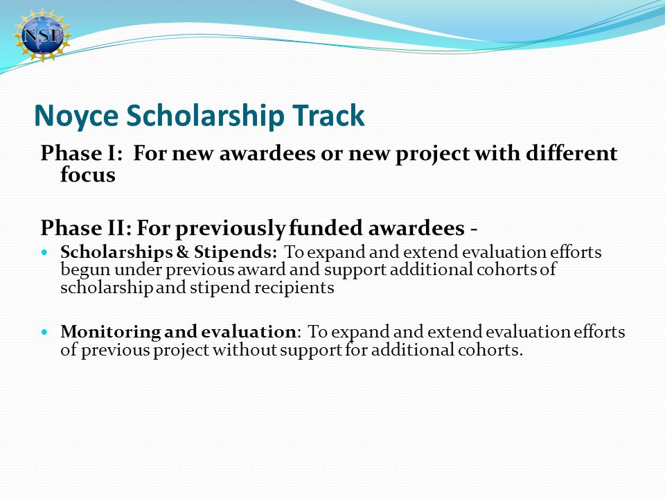 Noyce Scholarship Track Phase I: For new awardees or new project with different focus Phase II: For previously funded awardees - Scholarships & Stipen